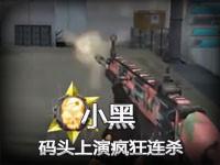 逆战职业玩家小黑:黑码头无限屠夫激情四射